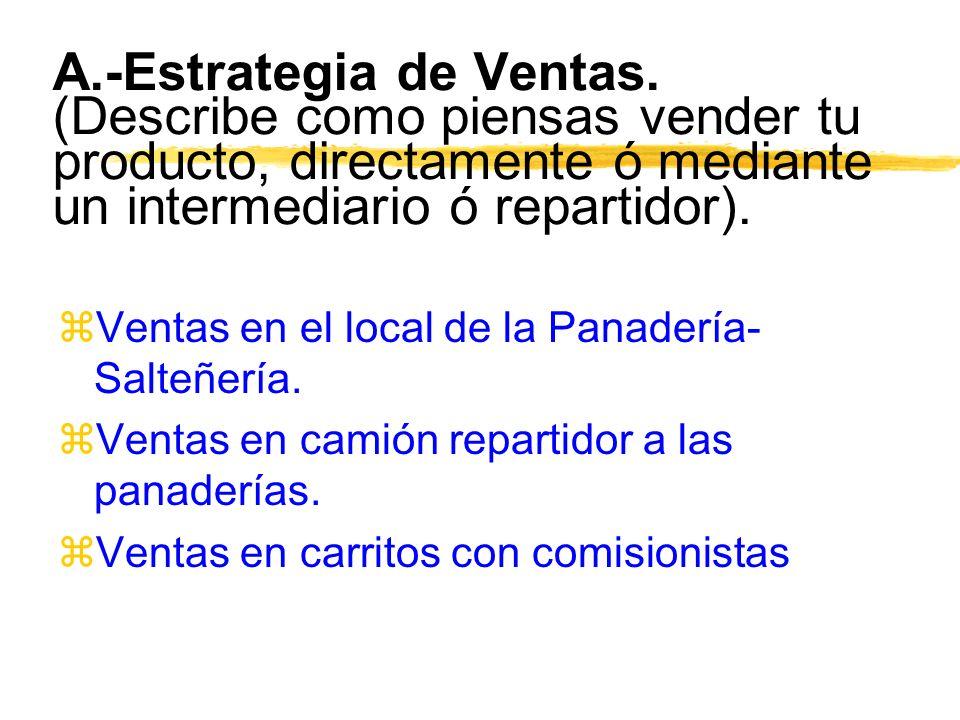 A.-Estrategia de Ventas. (Describe como piensas vender tu producto, directamente ó mediante un intermediario ó repartidor). zVentas en el local de la