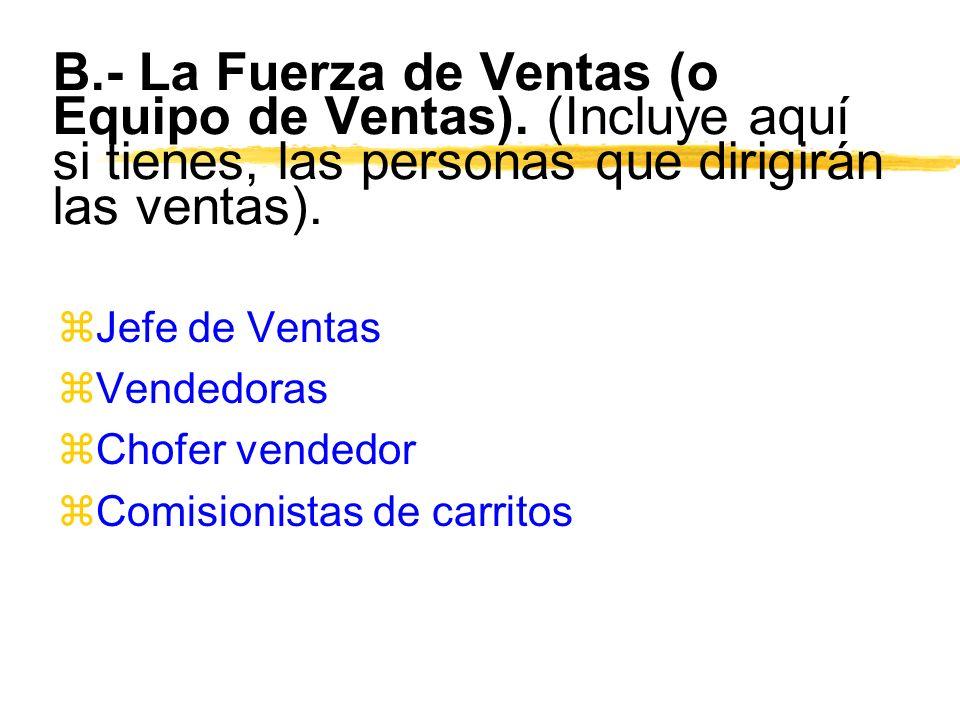 B.- La Fuerza de Ventas (o Equipo de Ventas). (Incluye aquí si tienes, las personas que dirigirán las ventas). zJefe de Ventas zVendedoras zChofer ven