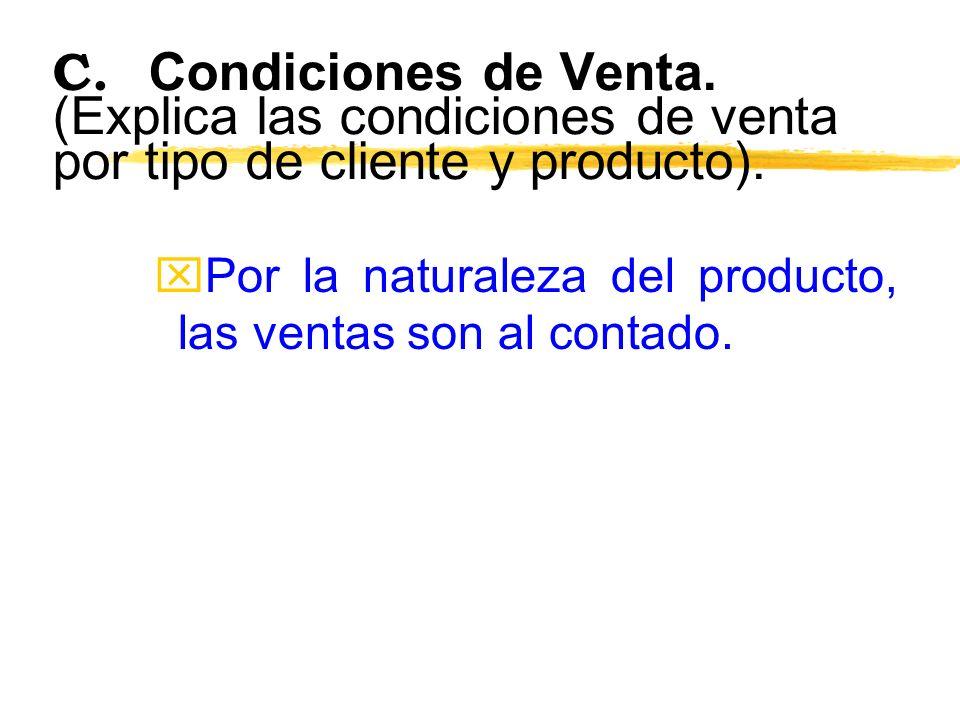 C. Condiciones de Venta. (Explica las condiciones de venta por tipo de cliente y producto). xPor la naturaleza del producto, las ventas son al contado