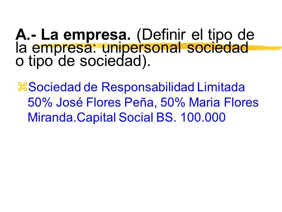 A.- La empresa. (Definir el tipo de la empresa: unipersonal sociedad o tipo de sociedad). zSociedad de Responsabilidad Limitada 50% José Flores Peña,