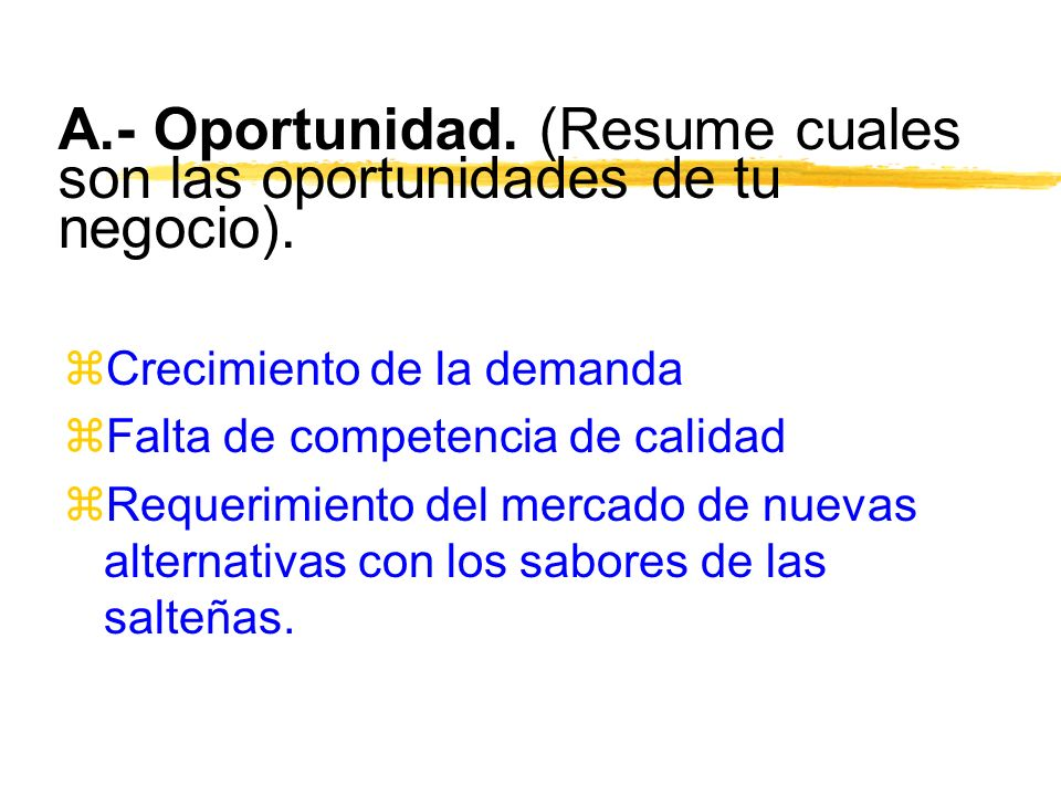 A.- Oportunidad. (Resume cuales son las oportunidades de tu negocio). zCrecimiento de la demanda zFalta de competencia de calidad zRequerimiento del m