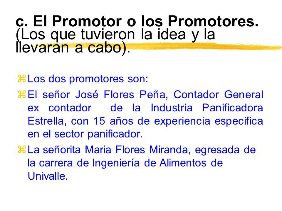 c. El Promotor o los Promotores. (Los que tuvieron la idea y la llevaran a cabo). zLos dos promotores son: zEl señor José Flores Peña, Contador Genera