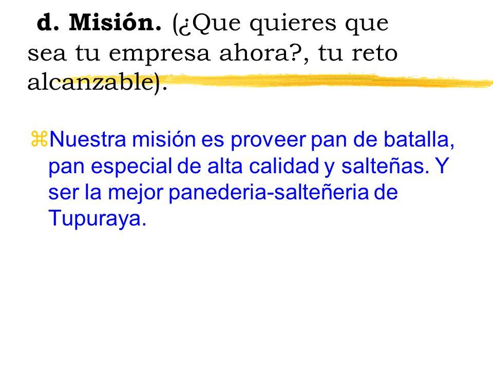 d. Misión. (¿Que quieres que sea tu empresa ahora?, tu reto alcanzable). zNuestra misión es proveer pan de batalla, pan especial de alta calidad y sal