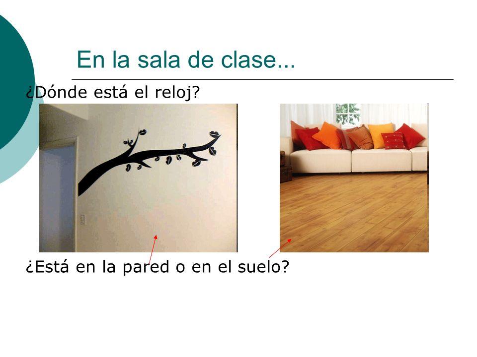 En la sala de clase... ¿Dónde está el reloj ¿Está en la pared o en el suelo