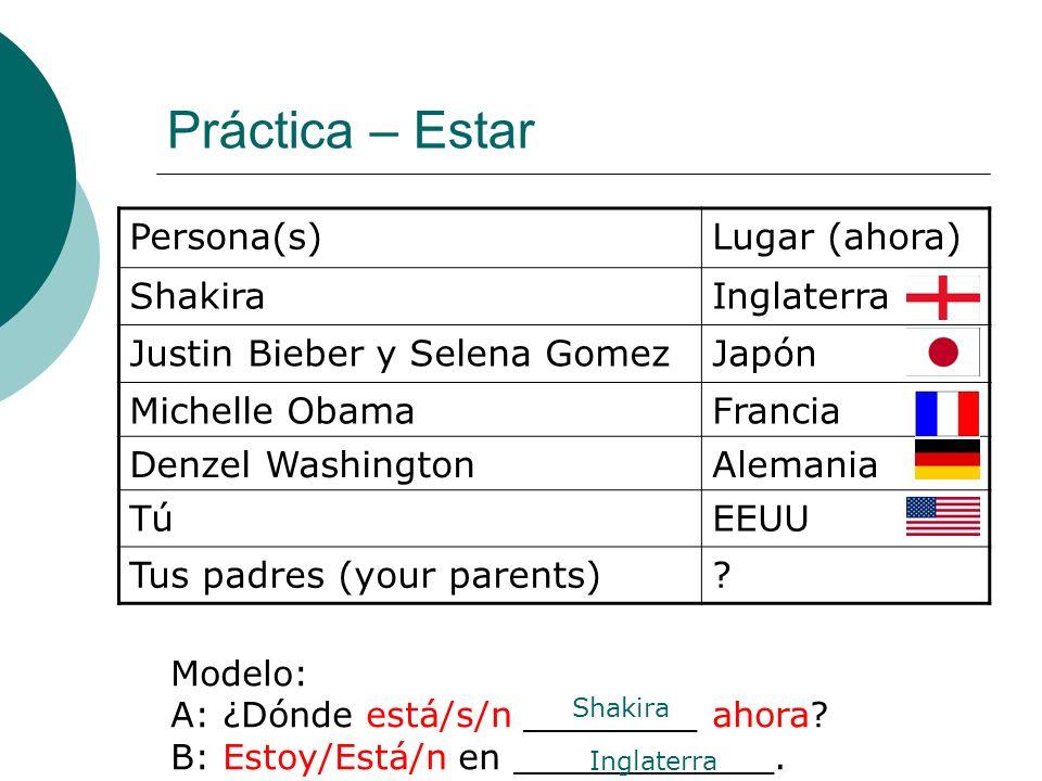 Práctica – Estar Persona(s)Lugar (ahora) ShakiraInglaterra Justin Bieber y Selena GomezJapón Michelle ObamaFrancia Denzel WashingtonAlemania TúEEUU Tus padres (your parents).