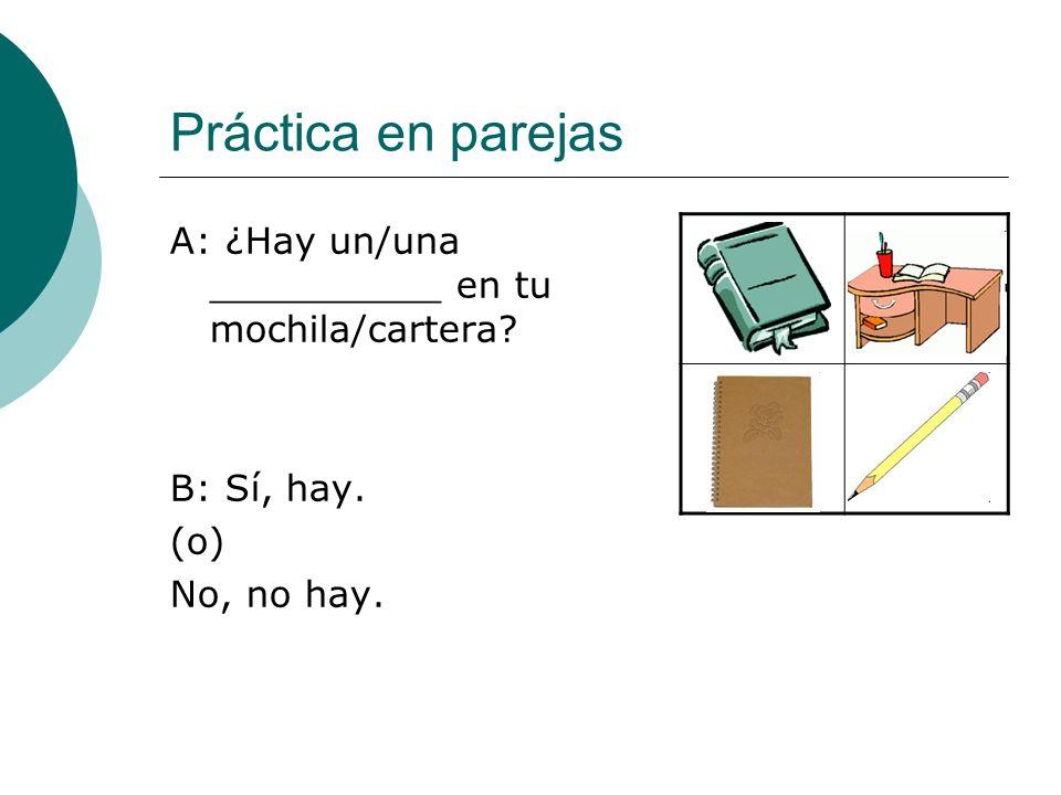 Práctica en parejas A: ¿Hay un/una __________ en tu mochila/cartera B: Sí, hay. (o) No, no hay.