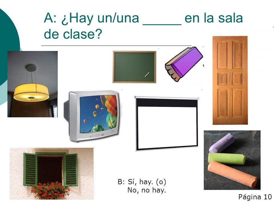 A: ¿Hay un/una _____ en la sala de clase Página 10 B: Sí, hay. (o) No, no hay.