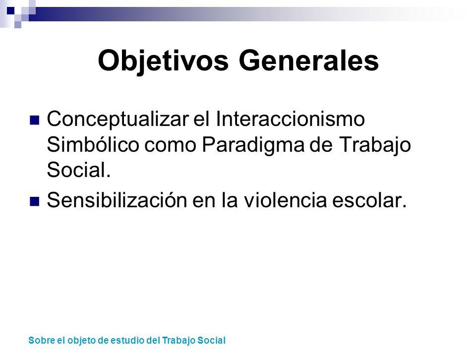 Objetivos Generales Conceptualizar el Interaccionismo Simbólico como Paradigma de Trabajo Social. Sensibilización en la violencia escolar. Sobre el ob