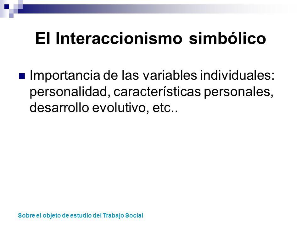 El Interaccionismo simbólico Importancia de las variables individuales: personalidad, características personales, desarrollo evolutivo, etc.. Sobre el