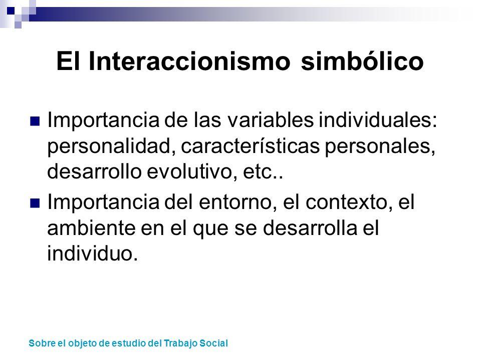 El Interaccionismo simbólico Importancia de las variables individuales: personalidad, características personales, desarrollo evolutivo, etc.. Importan