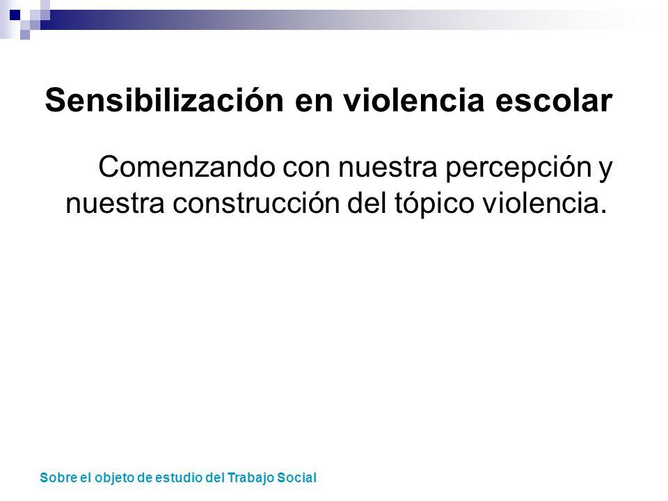 Sensibilización en violencia escolar Comenzando con nuestra percepción y nuestra construcción del tópico violencia. Sobre el objeto de estudio del Tra