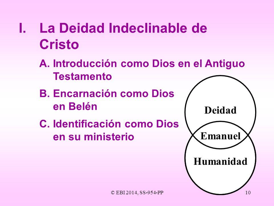 © EBI 2014, SS-954-PP10 I.La Deidad Indeclinable de Cristo A.Introducción como Dios en el Antiguo Testamento B.Encarnación como Dios en Belén C.Identi