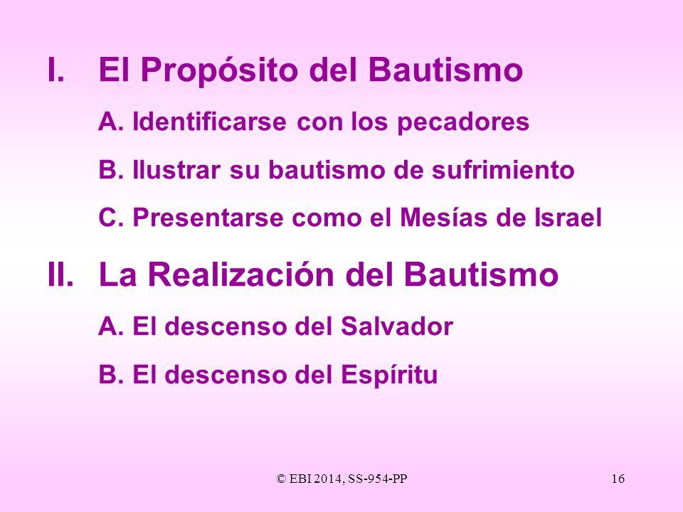 © EBI 2014, SS-954-PP16 I.El Propósito del Bautismo A.Identificarse con los pecadores B.Ilustrar su bautismo de sufrimiento C.Presentarse como el Mesí