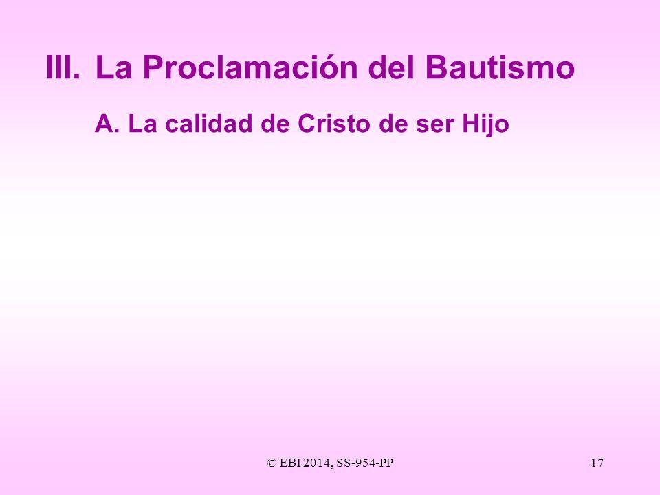 © EBI 2014, SS-954-PP17 III.La Proclamación del Bautismo A.La calidad de Cristo de ser Hijo