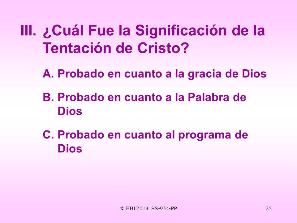 © EBI 2014, SS-954-PP25 III.¿Cuál Fue la Significación de la Tentación de Cristo? A.Probado en cuanto a la gracia de Dios B.Probado en cuanto a la Pal