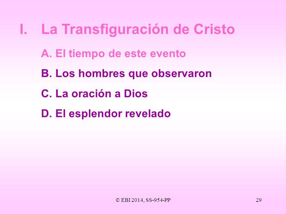 © EBI 2014, SS-954-PP29 I.La Transfiguración de Cristo A.El tiempo de este evento B.Los hombres que observaron C.La oración a Dios D.El esplendor reve