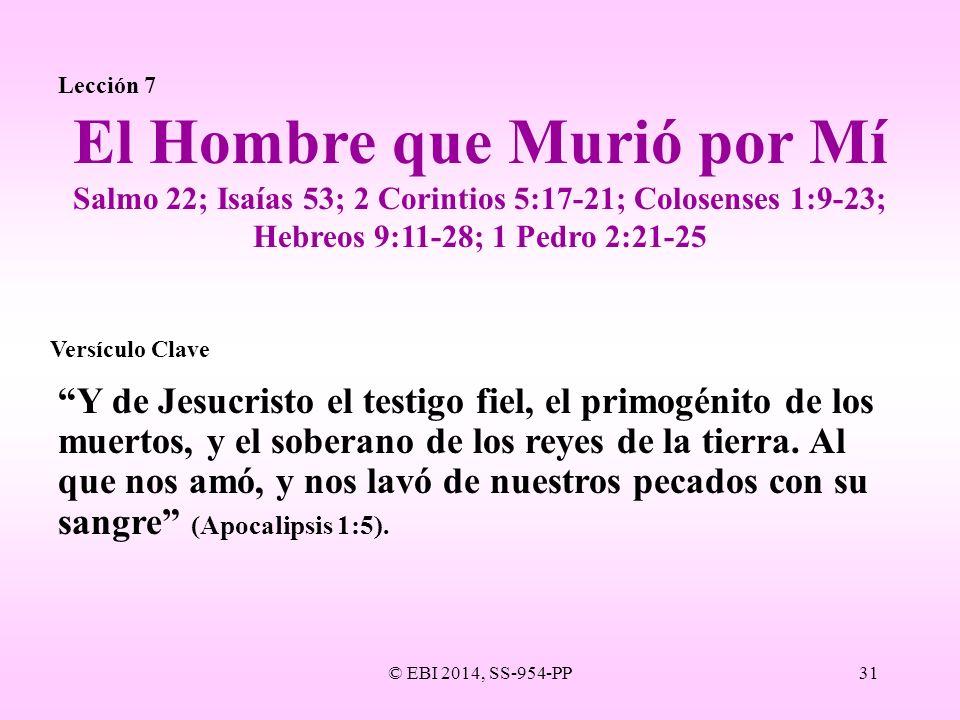 © EBI 2014, SS-954-PP31 Lección 7 Y de Jesucristo el testigo fiel, el primogénito de los muertos, y el soberano de los reyes de la tierra. Al que nos