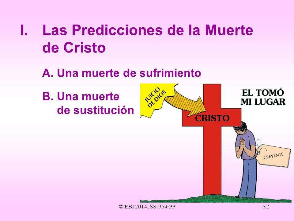 © EBI 2014, SS-954-PP32 I.Las Predicciones de la Muerte de Cristo A.Una muerte de sufrimiento B.Una muerte de sustitución