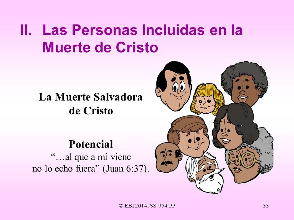 © EBI 2014, SS-954-PP33 II.Las Personas Incluidas en la Muerte de Cristo La Muerte Salvadora de Cristo Potencial …al que a mí viene no lo echo fuera (