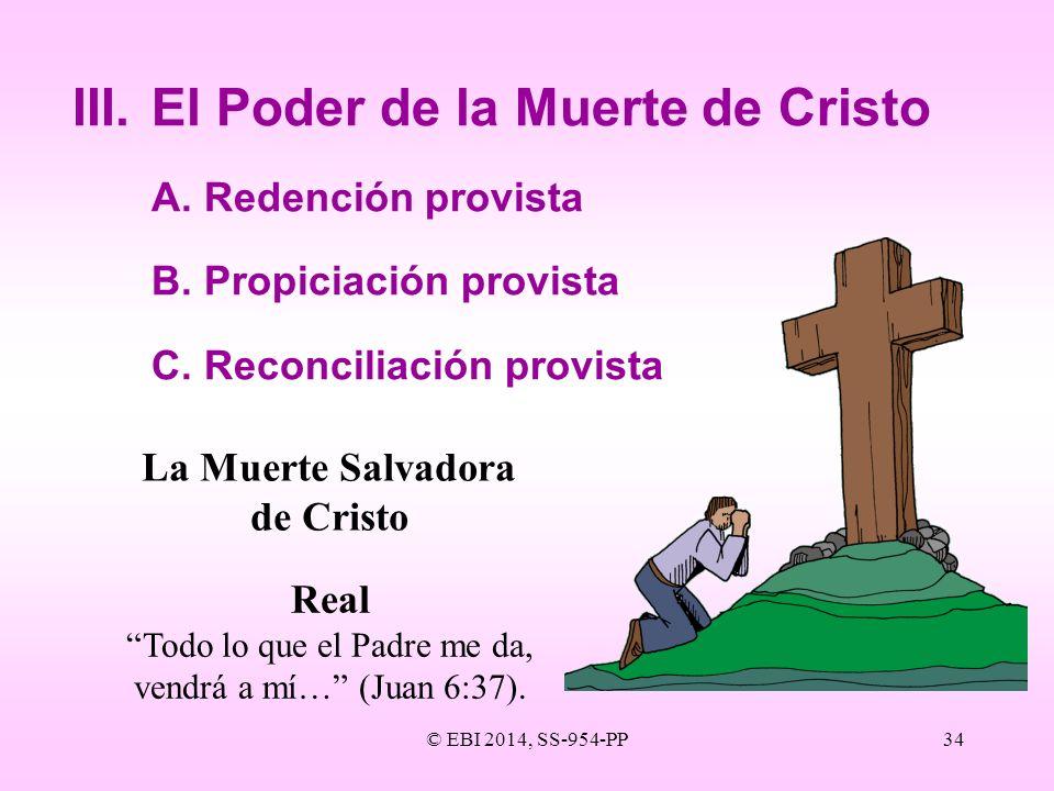 © EBI 2014, SS-954-PP34 III.El Poder de la Muerte de Cristo A.Redención provista B.Propiciación provista C.Reconciliación provista La Muerte Salvadora