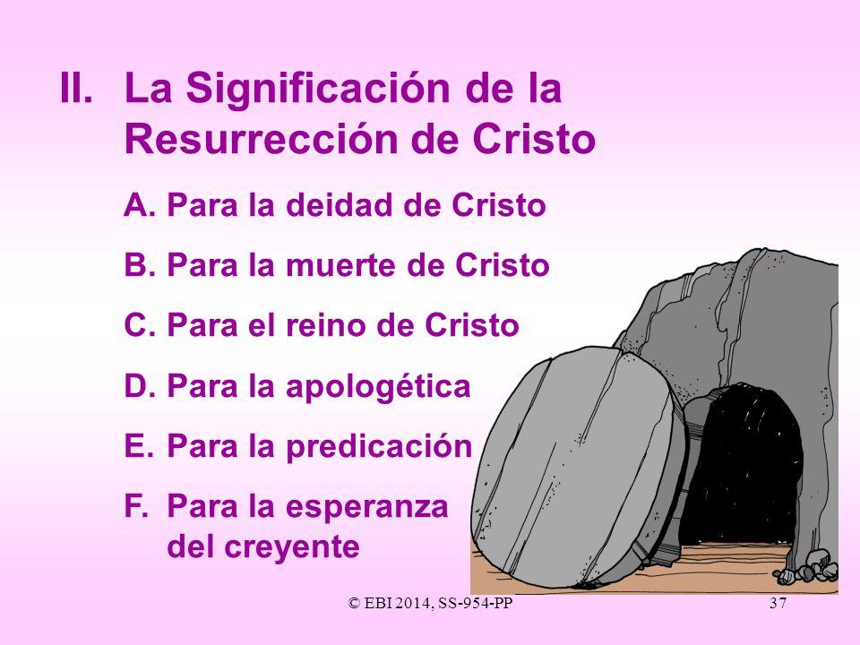 © EBI 2014, SS-954-PP37 II.La Significación de la Resurrección de Cristo A.Para la deidad de Cristo B.Para la muerte de Cristo C.Para el reino de Cris