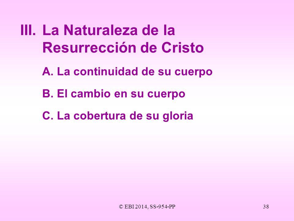 © EBI 2014, SS-954-PP38 III.La Naturaleza de la Resurrección de Cristo A.La continuidad de su cuerpo B.El cambio en su cuerpo C.La cobertura de su glo