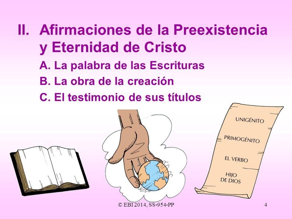 © EBI 2014, SS-954-PP4 II.Afirmaciones de la Preexistencia y Eternidad de Cristo A.La palabra de las Escrituras B.La obra de la creación C.El testimon