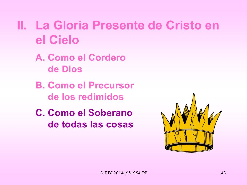 © EBI 2014, SS-954-PP43 II.La Gloria Presente de Cristo en el Cielo A.Como el Cordero de Dios B.Como el Precursor de los redimidos C. Como el Soberano