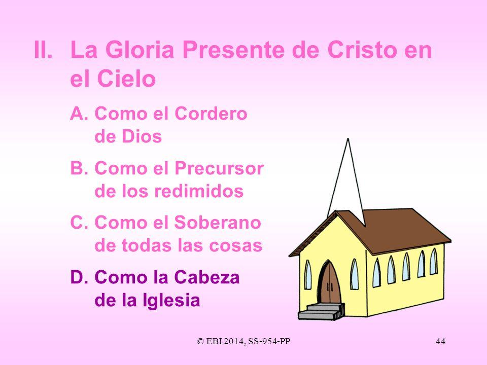 © EBI 2014, SS-954-PP44 II.La Gloria Presente de Cristo en el Cielo A.Como el Cordero de Dios B.Como el Precursor de los redimidos C. Como el Soberano
