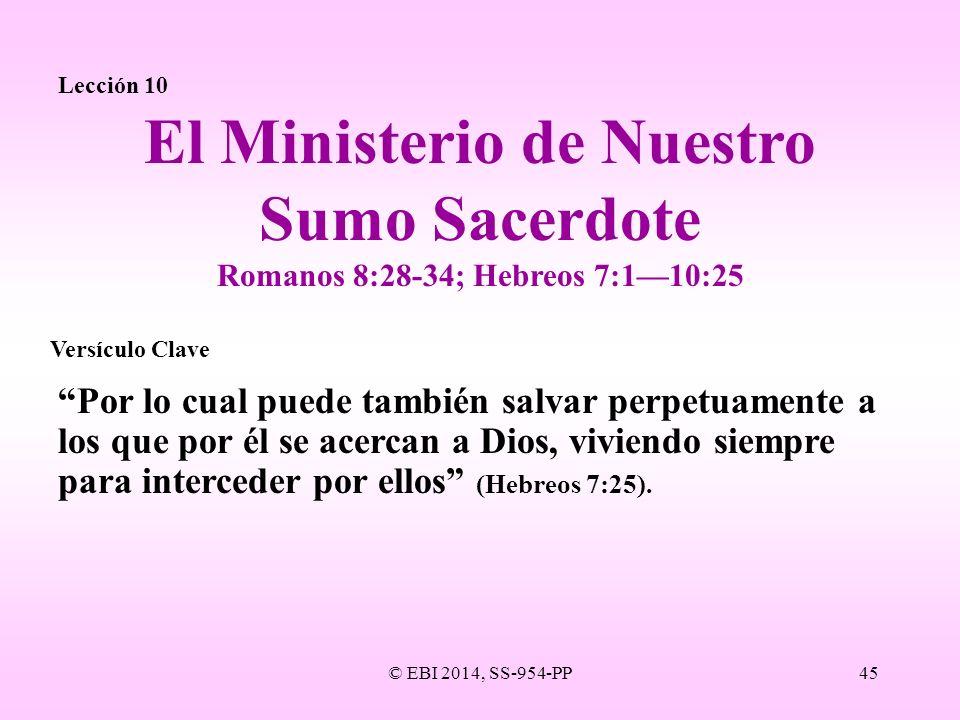 © EBI 2014, SS-954-PP45 Lección 10 Por lo cual puede también salvar perpetuamente a los que por él se acercan a Dios, viviendo siempre para interceder