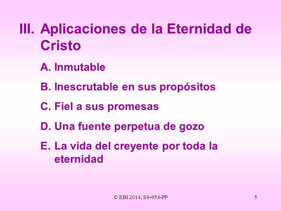 © EBI 2014, SS-954-PP5 III.Aplicaciones de la Eternidad de Cristo A.Inmutable B.Inescrutable en sus propósitos C.Fiel a sus promesas D.Una fuente perp