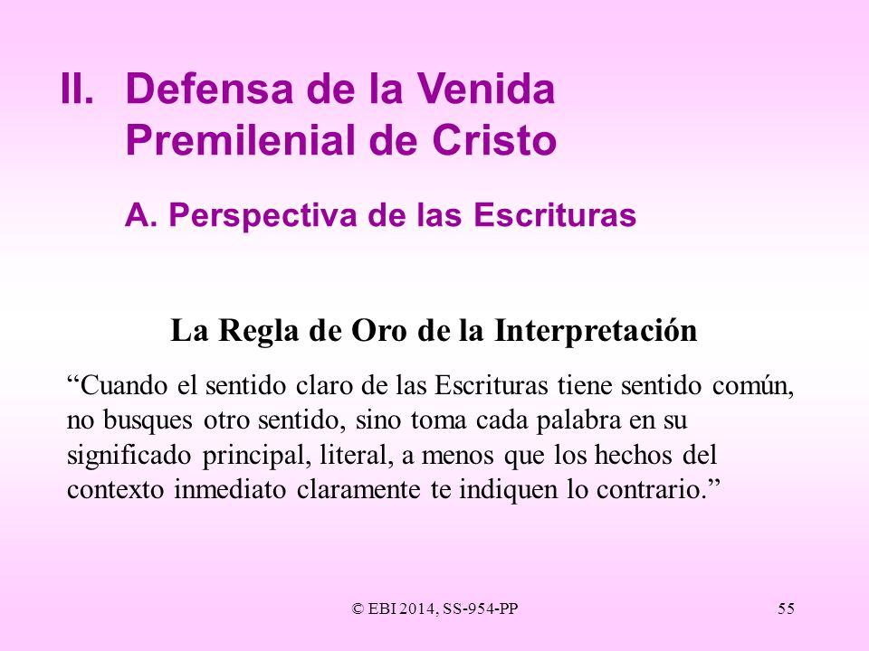 © EBI 2014, SS-954-PP55 II.Defensa de la Venida Premilenial de Cristo A.Perspectiva de las Escrituras La Regla de Oro de la Interpretación Cuando el s
