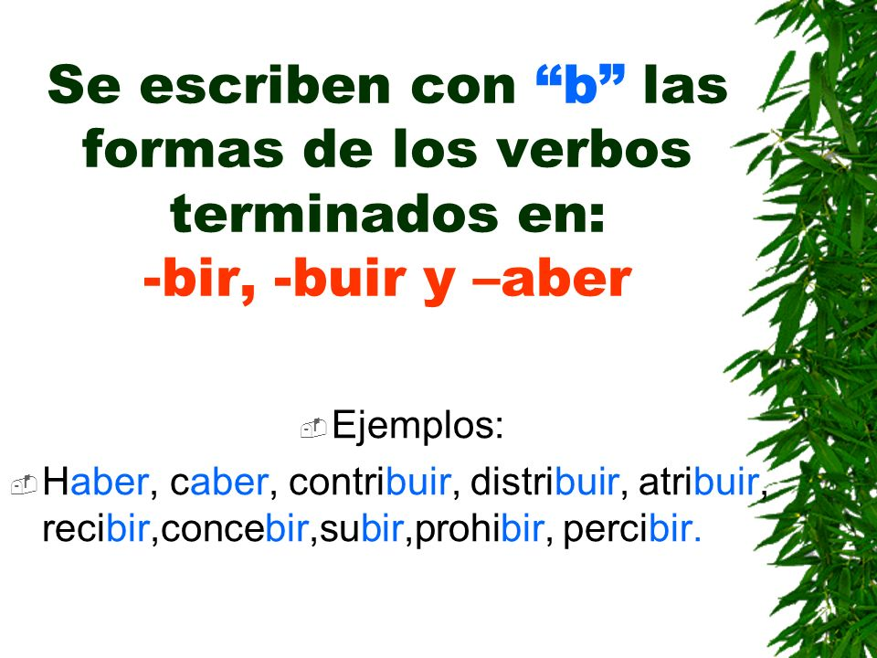 Se escriben con b las formas de los verbos terminados en: -bir, -buir y –aber Ejemplos: Haber, caber, contribuir, distribuir, atribuir, recibir,concebir,subir,prohibir, percibir.