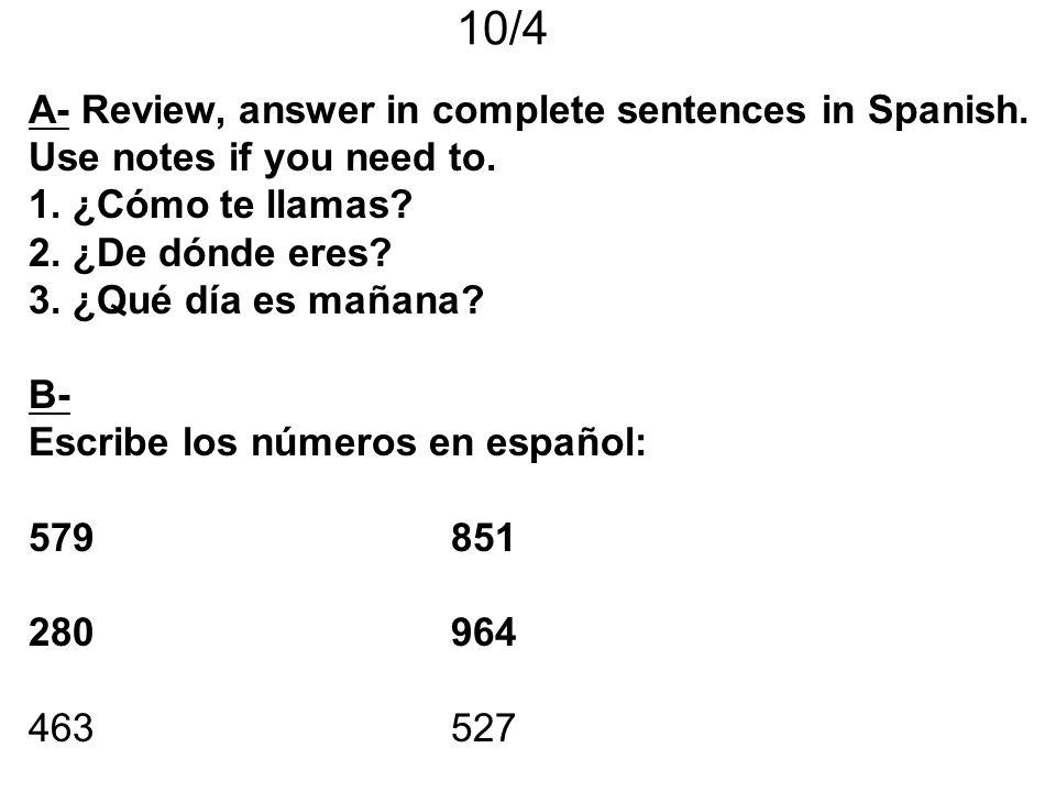 10/4 A- Review, answer in complete sentences in Spanish. Use notes if you need to. 1. ¿Cómo te llamas? 2. ¿De dónde eres? 3. ¿Qué día es mañana? B- Es