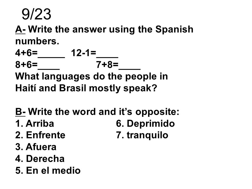 A- Write the answer using the Spanish numbers. 4+6=_____ 12-1=____ 8+6=____ 7+8=____ What languages do the people in Haití and Brasil mostly speak? B-