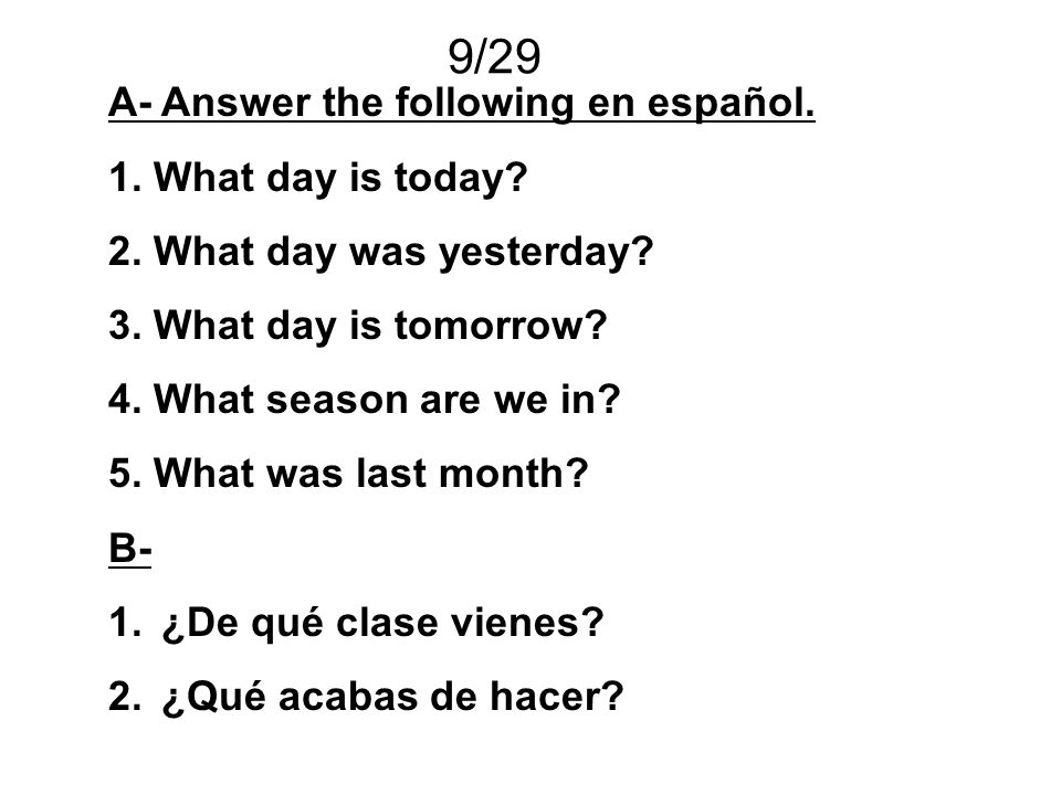 9/29 A- Answer the following en español. 1. What day is today? 2. What day was yesterday? 3. What day is tomorrow? 4. What season are we in? 5. What w