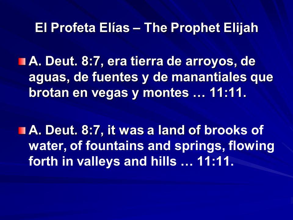 El Profeta Elías – The Prophet Elijah A. Deut. 8:7, era tierra de arroyos, de aguas, de fuentes y de manantiales que brotan en vegas y montes … 11:11.