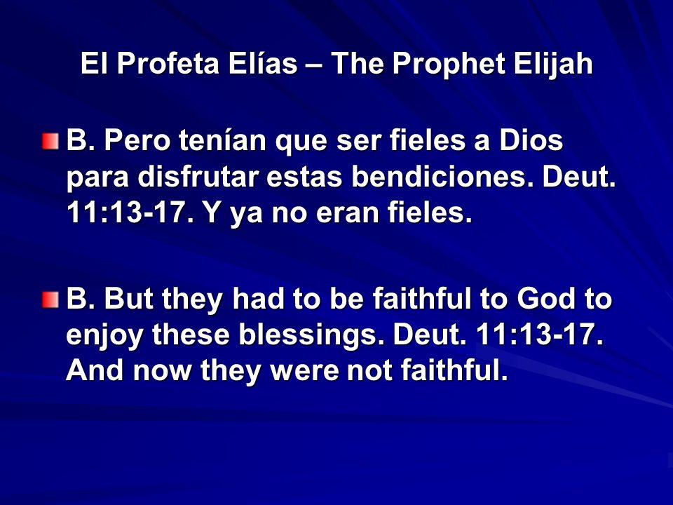 El Profeta Elías – The Prophet Elijah B. Pero tenían que ser fieles a Dios para disfrutar estas bendiciones. Deut. 11:13-17. Y ya no eran fieles. B. B