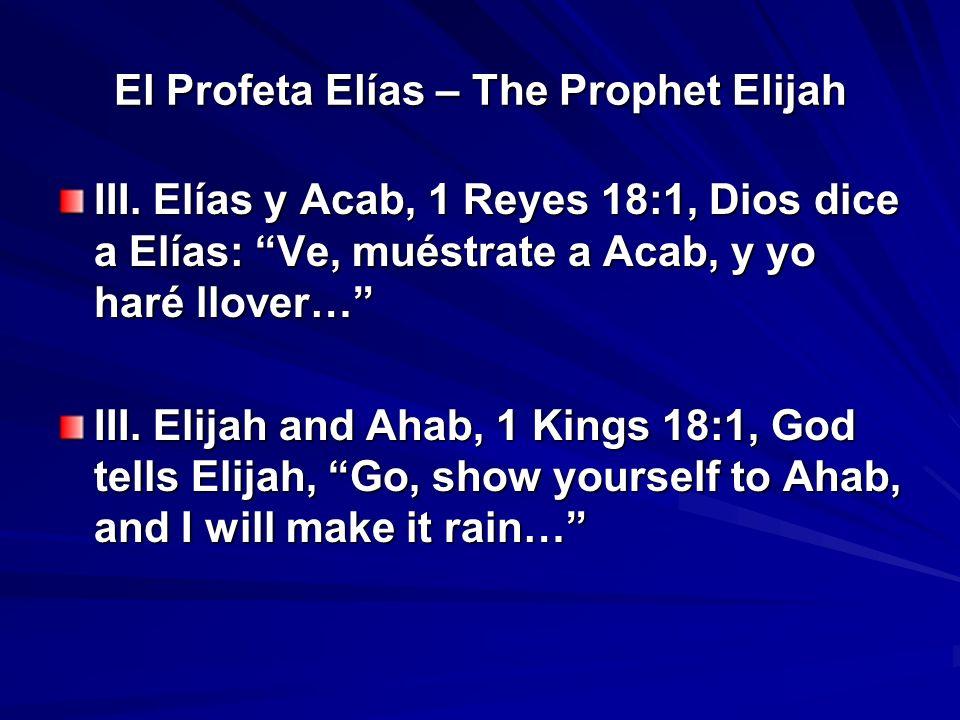 El Profeta Elías – The Prophet Elijah III. Elías y Acab, 1 Reyes 18:1, Dios dice a Elías: Ve, muéstrate a Acab, y yo haré llover… III. Elijah and Ahab