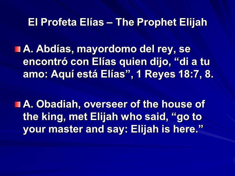 El Profeta Elías – The Prophet Elijah A. Abdías, mayordomo del rey, se encontró con Elías quien dijo, di a tu amo: Aquí está Elías, 1 Reyes 18:7, 8. A