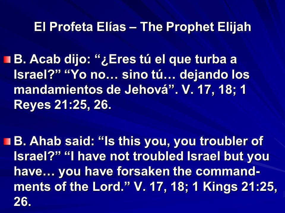 El Profeta Elías – The Prophet Elijah B. Acab dijo: ¿Eres tú el que turba a Israel? Yo no… sino tú… dejando los mandamientos de Jehová. V. 17, 18; 1 R