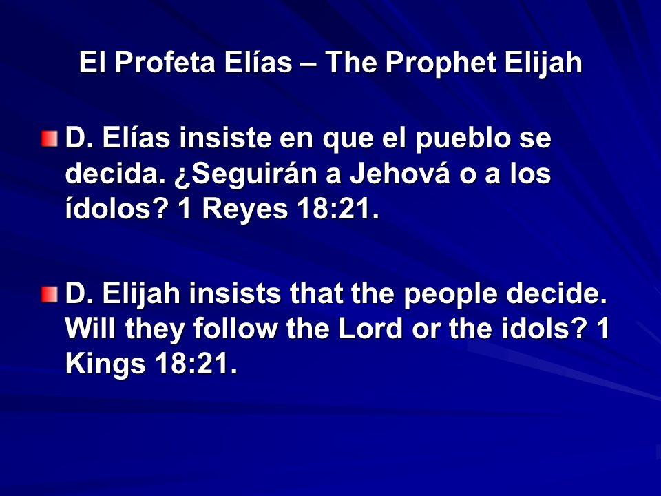 El Profeta Elías – The Prophet Elijah D. Elías insiste en que el pueblo se decida. ¿Seguirán a Jehová o a los ídolos? 1 Reyes 18:21. D. Elijah insists