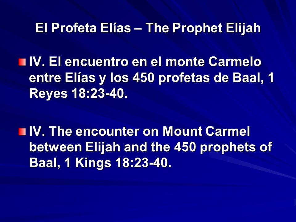 El Profeta Elías – The Prophet Elijah IV. El encuentro en el monte Carmelo entre Elías y los 450 profetas de Baal, 1 Reyes 18:23-40. IV. The encounter