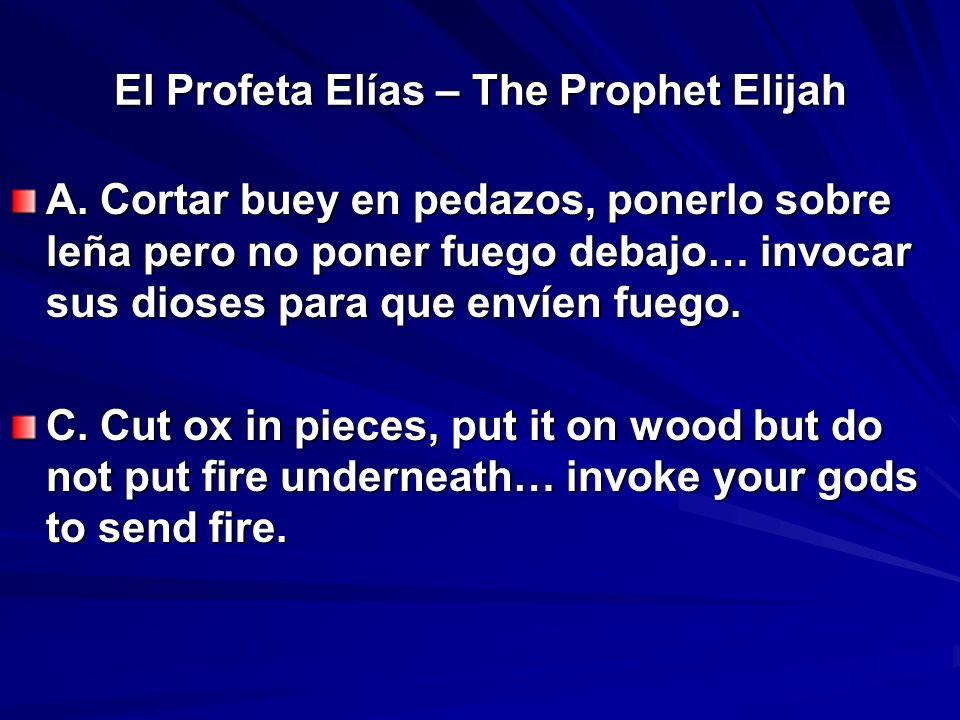 El Profeta Elías – The Prophet Elijah A. Cortar buey en pedazos, ponerlo sobre leña pero no poner fuego debajo… invocar sus dioses para que envíen fue