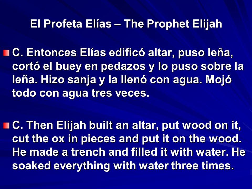 El Profeta Elías – The Prophet Elijah C. Entonces Elías edificó altar, puso leña, cortó el buey en pedazos y lo puso sobre la leña. Hizo sanja y la ll