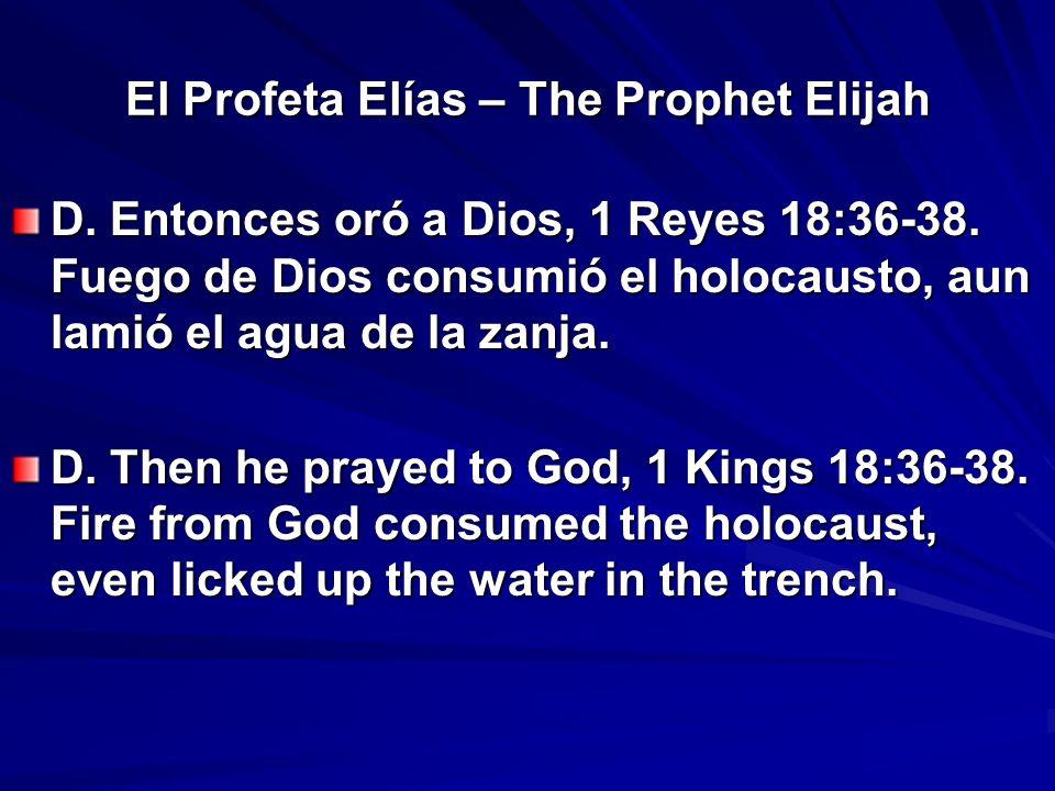 El Profeta Elías – The Prophet Elijah D. Entonces oró a Dios, 1 Reyes 18:36-38. Fuego de Dios consumió el holocausto, aun lamió el agua de la zanja. D