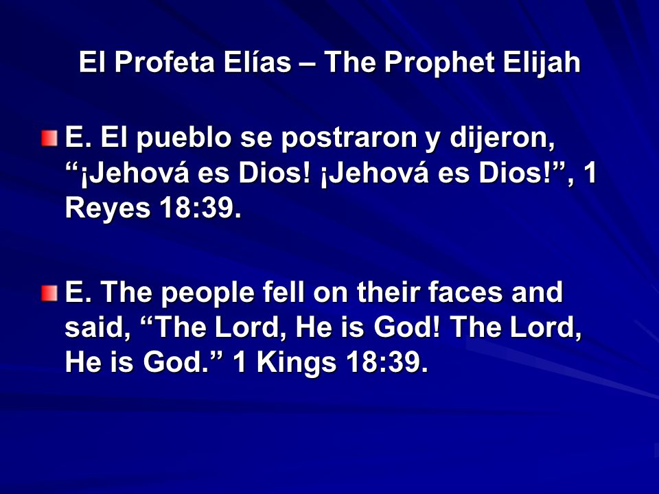 El Profeta Elías – The Prophet Elijah E. El pueblo se postraron y dijeron, ¡Jehová es Dios! ¡Jehová es Dios!, 1 Reyes 18:39. E. The people fell on the