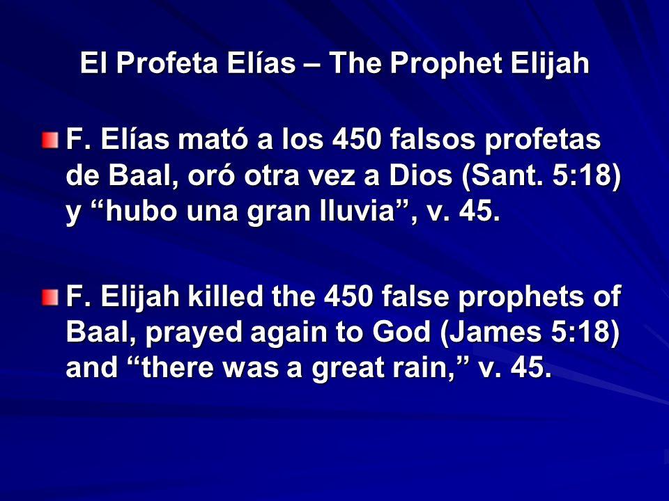 El Profeta Elías – The Prophet Elijah F. Elías mató a los 450 falsos profetas de Baal, oró otra vez a Dios (Sant. 5:18) y hubo una gran lluvia, v. 45.