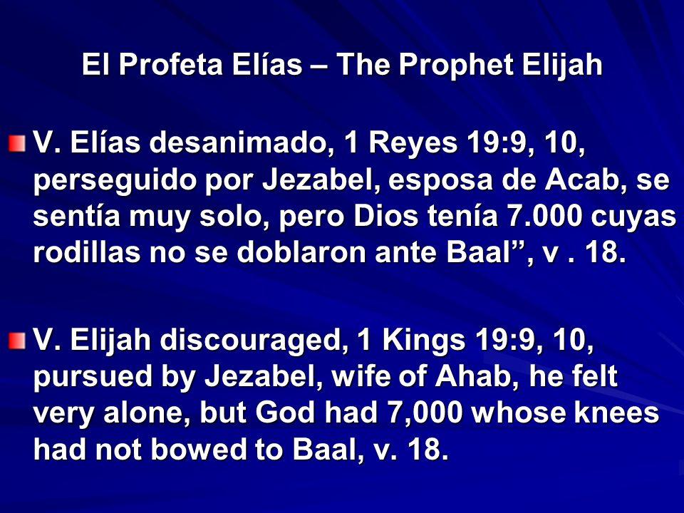 El Profeta Elías – The Prophet Elijah V. Elías desanimado, 1 Reyes 19:9, 10, perseguido por Jezabel, esposa de Acab, se sentía muy solo, pero Dios ten