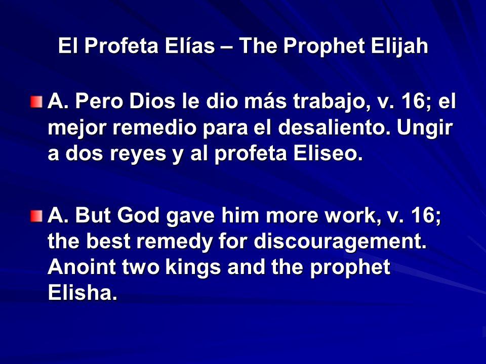 El Profeta Elías – The Prophet Elijah A. Pero Dios le dio más trabajo, v. 16; el mejor remedio para el desaliento. Ungir a dos reyes y al profeta Elis